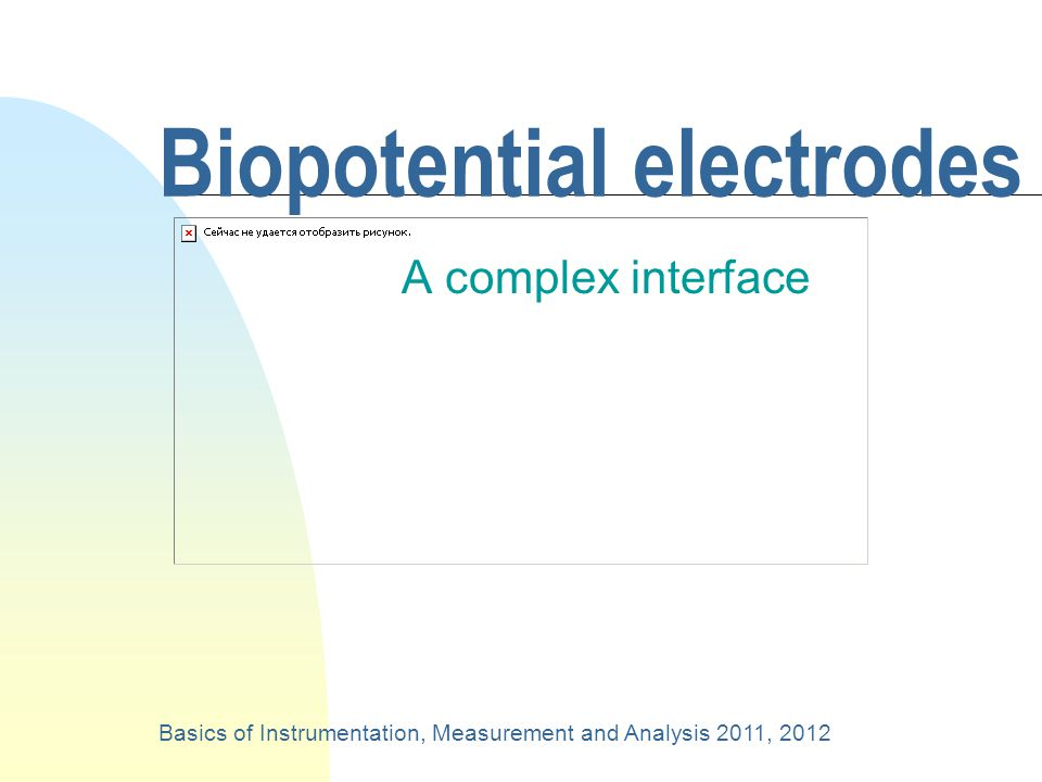 Biopotential electrodes A complex interface Basics of Instrumentation, Measurement and Analysis 2011, 2012