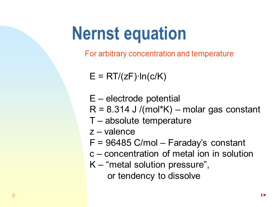 9 Nernst equation For arbitrary concentration and temperature E = RT/(zF)·ln(c/K) E – electrode potential R = 8.314 J /(mol*K) – molar gas constant T – absolute temperature z – valence F = 96485 C/mol – Faraday's constant c – concentration of metal ion in solution K – metal solution pressure , or tendency to dissolve