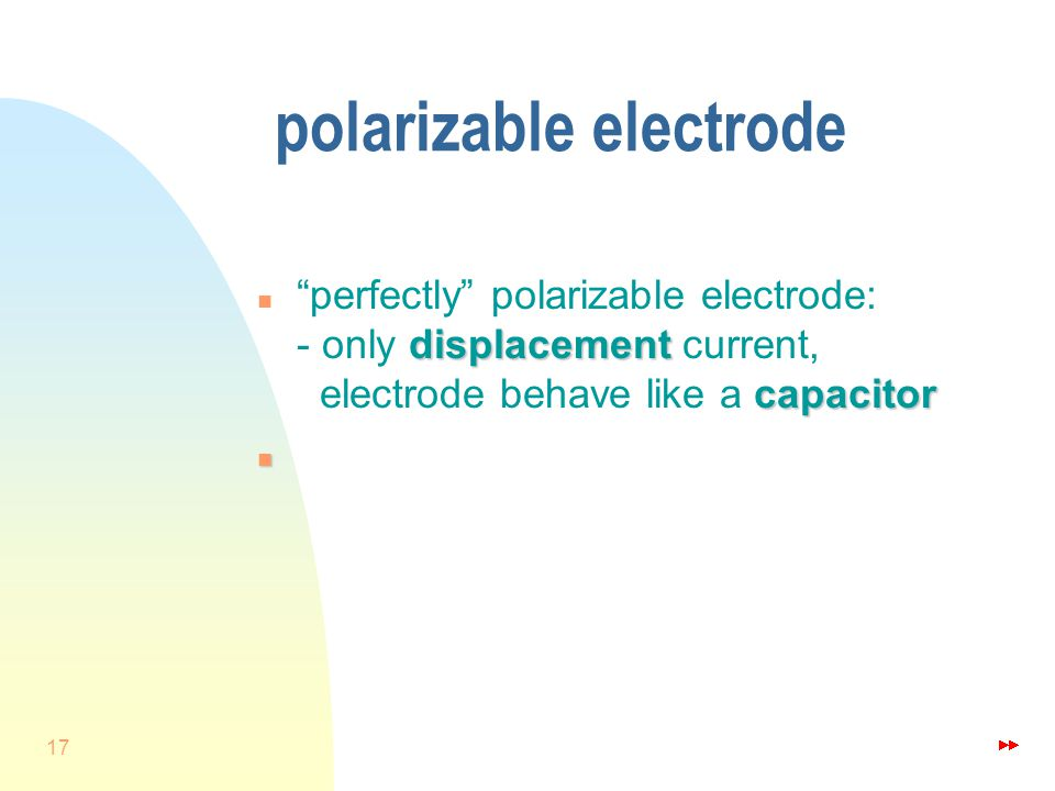 17 polarizable electrode displacement capacitor n perfectly polarizable electrode: - only displacement current, electrode behave like a capacitor n