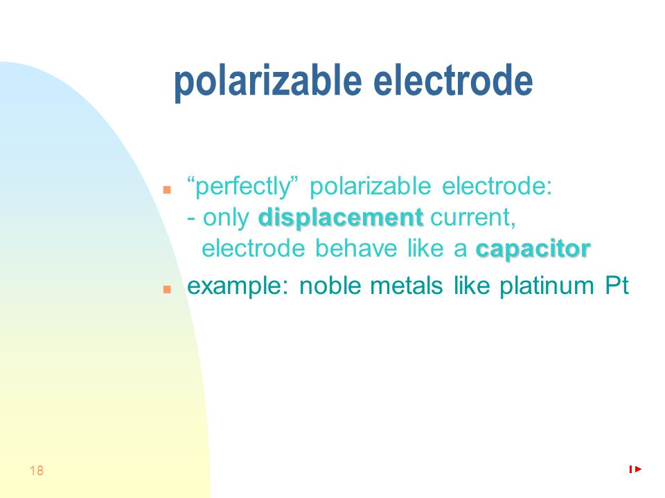 18 polarizable electrode displacement capacitor n perfectly polarizable electrode: - only displacement current, electrode behave like a capacitor n example: noble metals like platinum Pt
