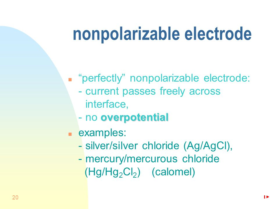 20 nonpolarizable electrode overpotential n perfectly nonpolarizable electrode: -current passes freely across interface, -no overpotential n examples: -silver/silver chloride (Ag/AgCl), -mercury/mercurous chloride (Hg/Hg 2 Cl 2 ) (calomel)