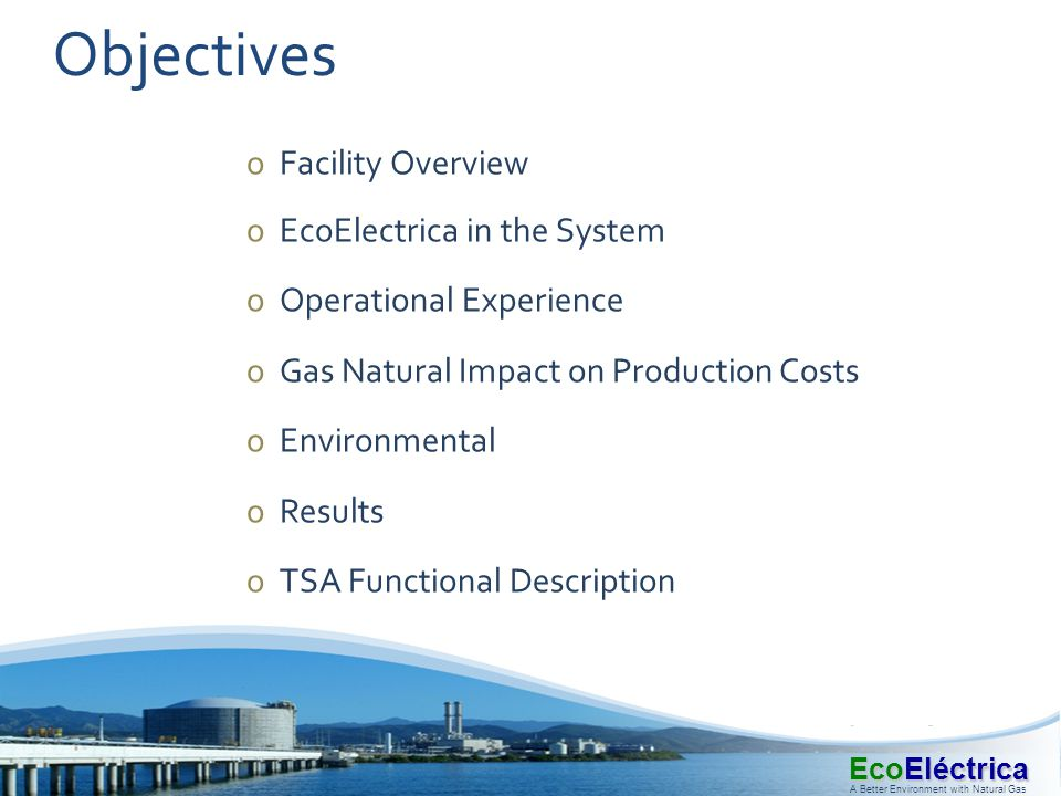 EcoEléctrica A Better Environment with Natural Gas Objectives oFacility Overview oEcoElectrica in the System oOperational Experience oGas Natural Impa