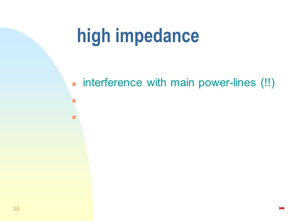 35 high impedance n interference with main power-lines (!!) n n c