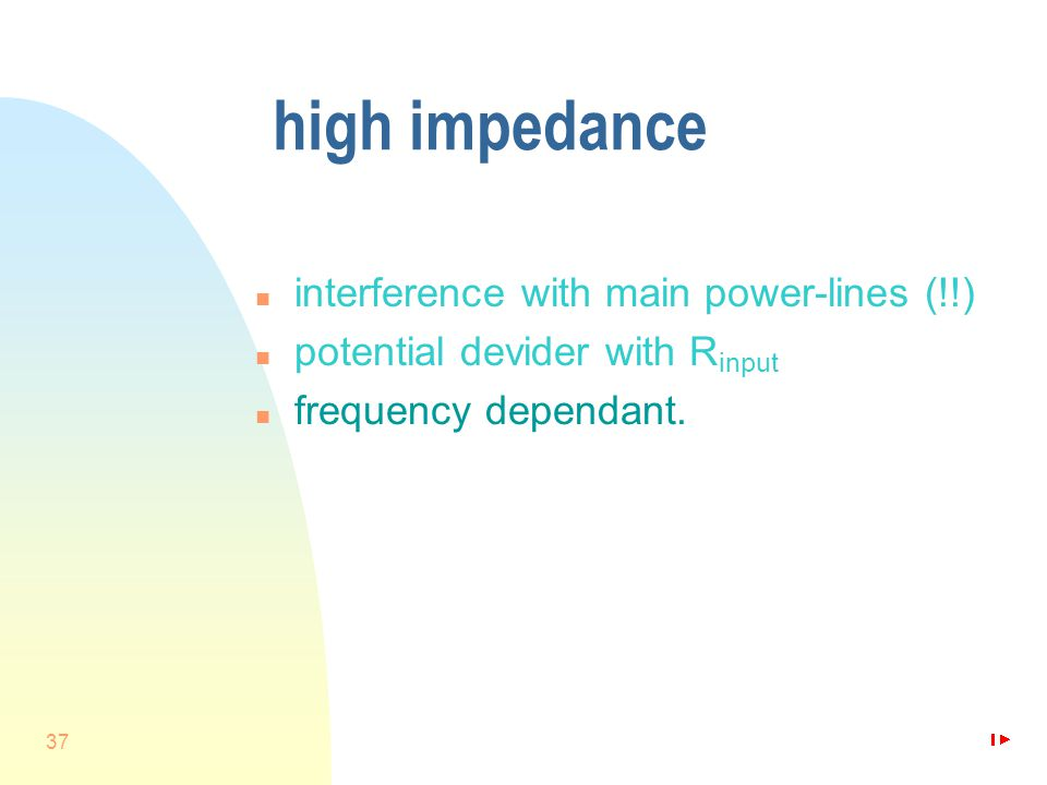 37 high impedance n interference with main power-lines (!!) n potential devider with R input n frequency dependant.