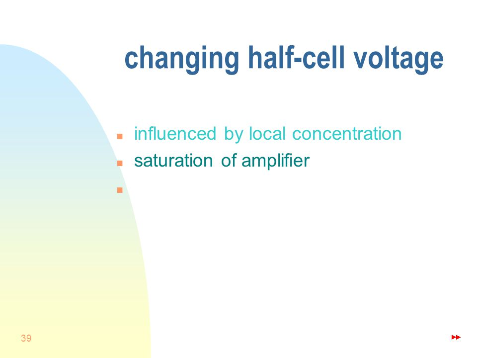 39 changing half-cell voltage n influenced by local concentration n saturation of amplifier n