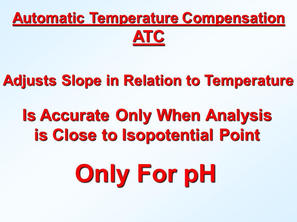 Is Accurate OnlyWhen Analysis Is Accurate Only When Analysis is Close to Isopotential Point Only For pH Adjusts Slope in Relation to Temperature Automatic Temperature Compensation ATC