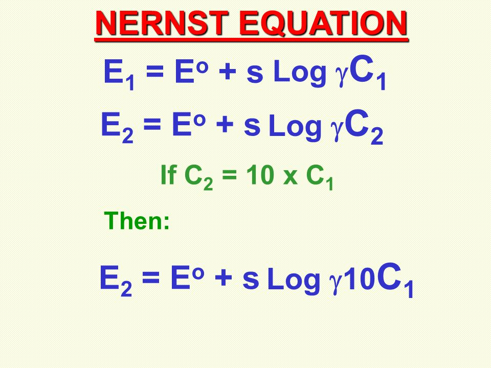 NERNST EQUATION E 1 = E o + s Log  C 1 E 2 = E o + s Log  C 2 If C 2 = 10 x C 1 E 2 = E o + s Log  10 C 1 Then: