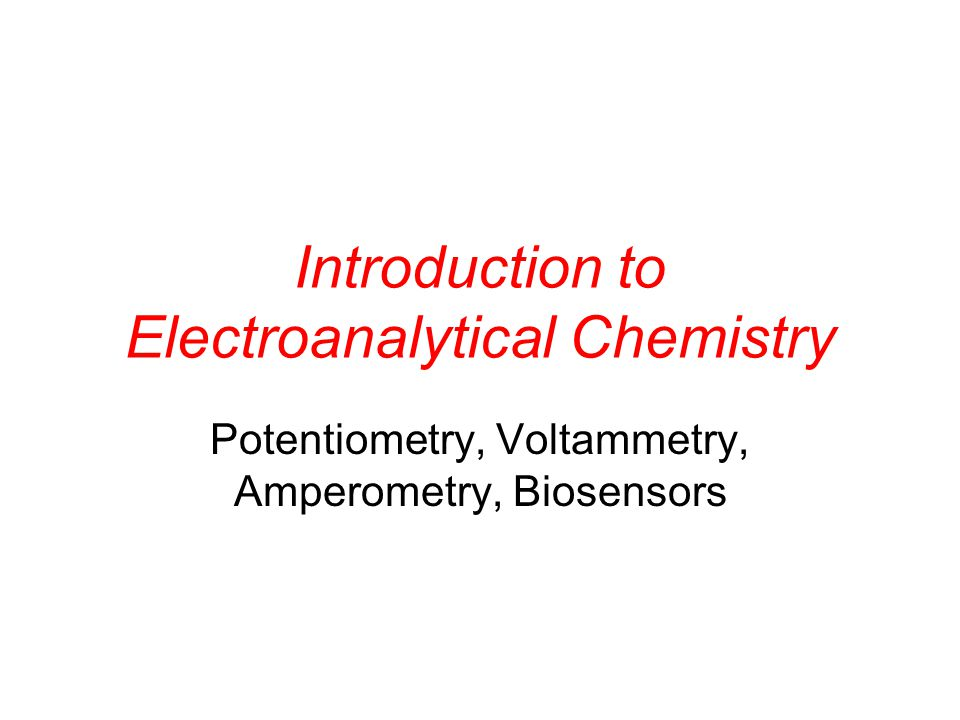 Introduction to Electroanalytical Chemistry Potentiometry, Voltammetry, Amperometry, Biosensors