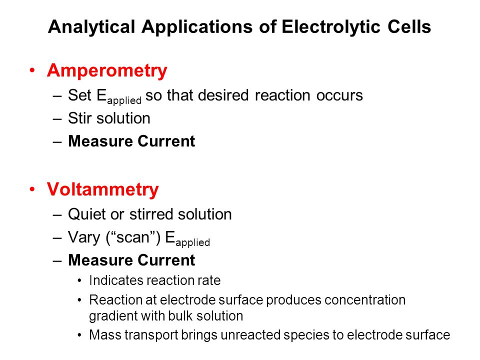 Analytical Applications of Electrolytic Cells Amperometry –Set E applied so that desired reaction occurs –Stir solution –Measure Current Voltammetry –