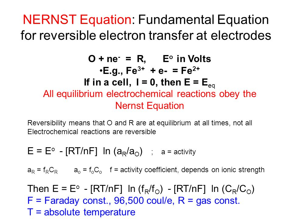 NERNST Equation: Fundamental Equation for reversible electron transfer at electrodes O + ne - = R, E o in Volts E.g., Fe 3+ + e- = Fe 2+ If in a cell,