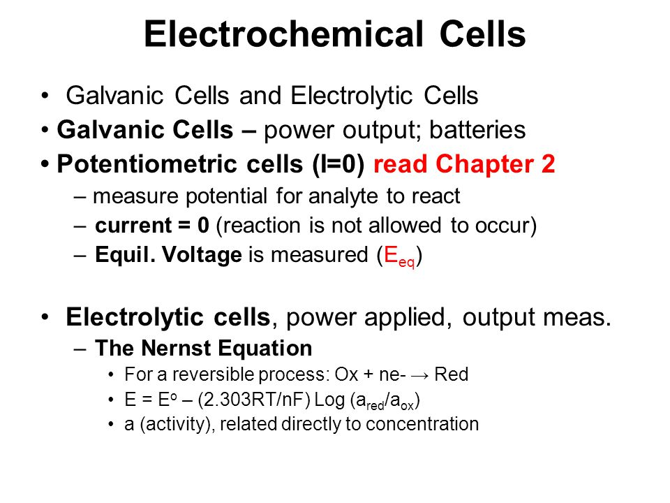 Electrochemical Cells Galvanic Cells and Electrolytic Cells Galvanic Cells – power output; batteries Potentiometric cells (I=0) read Chapter 2 – measu