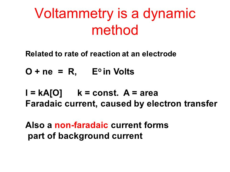 Voltammetry is a dynamic method Related to rate of reaction at an electrode O + ne = R, E o in Volts I = kA[O] k = const. A = area Faradaic current, c