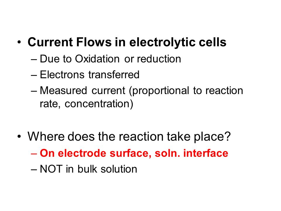 Current Flows in electrolytic cells –Due to Oxidation or reduction –Electrons transferred –Measured current (proportional to reaction rate, concentrat