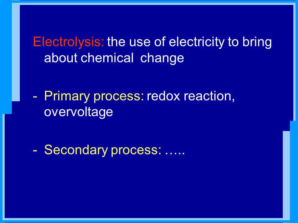 Electrolysis: the use of electricity to bring about chemical change -Primary process: redox reaction, overvoltage -Secondary process: …..