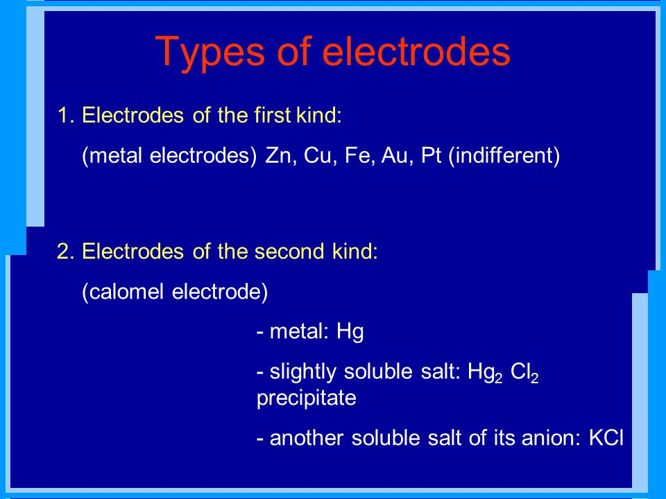 Types of electrodes 1.Electrodes of the first kind: (metal electrodes) Zn, Cu, Fe, Au, Pt (indifferent) 2.Electrodes of the second kind: (calomel electrode) - metal: Hg - slightly soluble salt: Hg 2 Cl 2 precipitate - another soluble salt of its anion: KCl