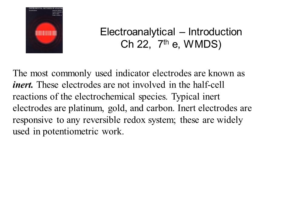 Electroanalytical – Introduction Ch 22, 7 th e, WMDS) The most commonly used indicator electrodes are known as inert.