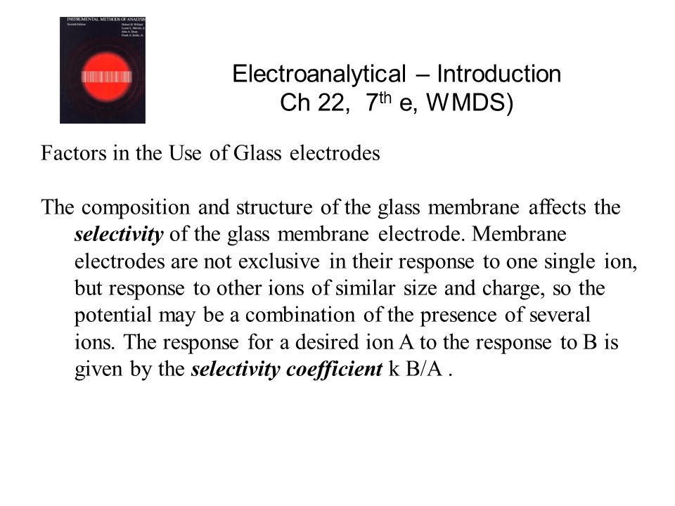 Electroanalytical – Introduction Ch 22, 7 th e, WMDS) Factors in the Use of Glass electrodes The composition and structure of the glass membrane affects the selectivity of the glass membrane electrode.