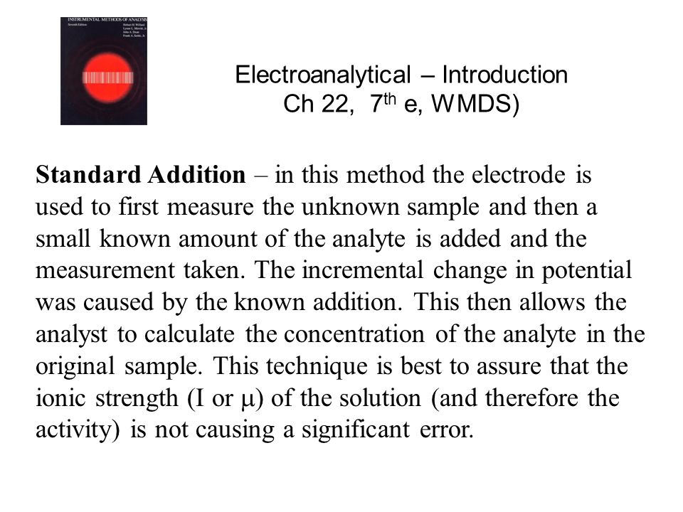 Electroanalytical – Introduction Ch 22, 7 th e, WMDS) Standard Addition – in this method the electrode is used to first measure the unknown sample and then a small known amount of the analyte is added and the measurement taken.