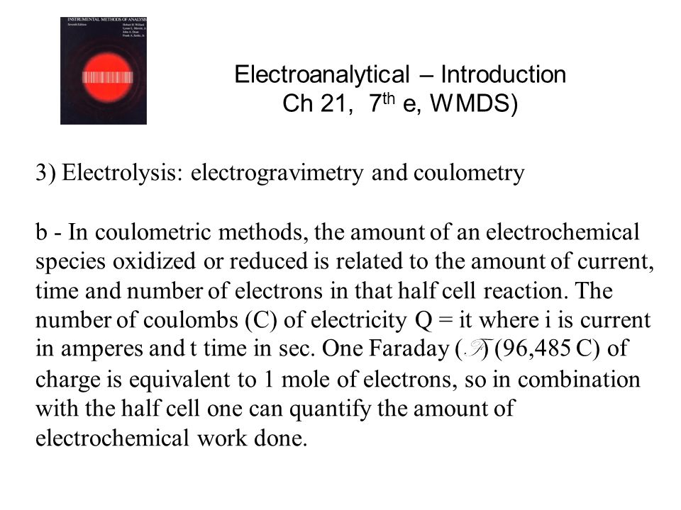 Electroanalytical – Introduction Ch 21, 7 th e, WMDS) 3) Electrolysis: electrogravimetry and coulometry b - In coulometric methods, the amount of an electrochemical species oxidized or reduced is related to the amount of current, time and number of electrons in that half cell reaction.
