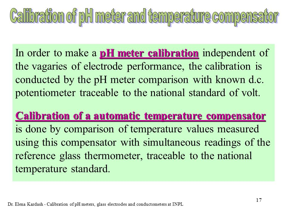 16 Calibration of a glass electrode Calibration of a glass electrode is performed by measuring of emf values with this electrode simultaneously with the reference hydrogen electrode in the same cell and buffer solutions.