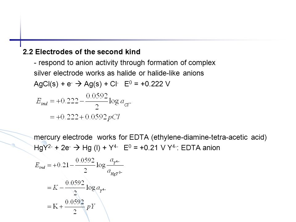 2.2 Electrodes of the second kind - respond to anion activity through formation of complex silver electrode works as halide or halide-like anions AgCl(s) + e -  Ag(s) + Cl - E 0 = +0.222 V mercury electrode works for EDTA (ethylene-diamine-tetra-acetic acid) HgY 2- + 2e -  Hg (l) + Y 4- E 0 = +0.21 V Y 4- : EDTA anion