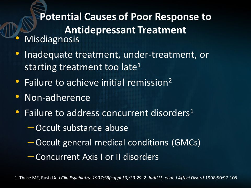 Potential Causes of Poor Response to Antidepressant Treatment Misdiagnosis Inadequate treatment, under-treatment, or starting treatment too late 1 Failure to achieve initial remission 2 Non-adherence Failure to address concurrent disorders 1 – Occult substance abuse – Occult general medical conditions (GMCs) – Concurrent Axis I or II disorders 1.