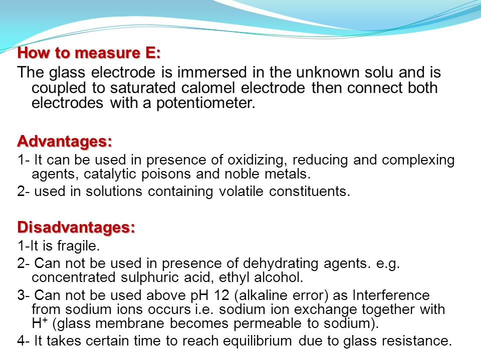 How to measure E: The glass electrode is immersed in the unknown solu and is coupled to saturated calomel electrode then connect both electrodes with a potentiometer.Advantages: 1- It can be used in presence of oxidizing, reducing and complexing agents, catalytic poisons and noble metals.