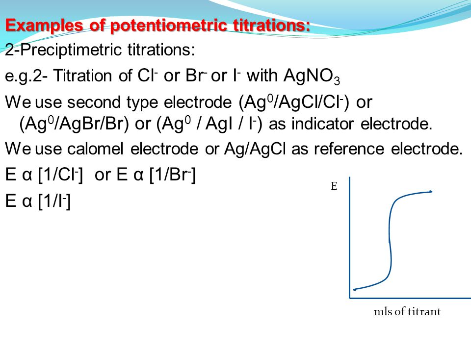 Examples of potentiometric titrations: 2-Preciptimetric titrations: e.g.2- Titration of Cl - or Br - or I - with AgNO 3 We use second type electrode (Ag 0 /AgCl/Cl - ) or (Ag 0 /AgBr/Br) or (Ag 0 / AgI / I - ) as indicator electrode.