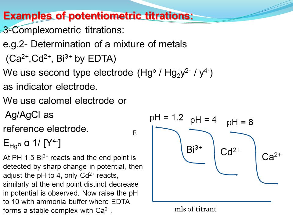 Examples of potentiometric titrations: 3-Complexometric titrations: e.g.2- Determination of a mixture of metals (Ca 2+,Cd 2+, Bi 3+ by EDTA) We use second type electrode (Hg o / Hg 2 y 2- / y 4- ) as indicator electrode.