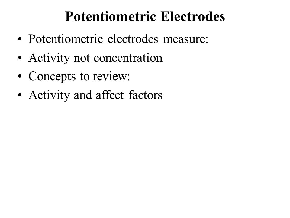 Potentiometric Electrodes Potentiometric electrodes measure: Activity not concentration Concepts to review: Activity and affect factors
