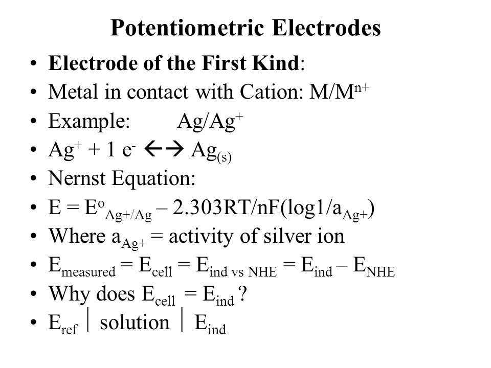 Potentiometric Electrodes Electrode of the First Kind: Metal in contact with Cation: M/M n+ Example:Ag/Ag + Ag + + 1 e -  Ag (s) Nernst Equation: E