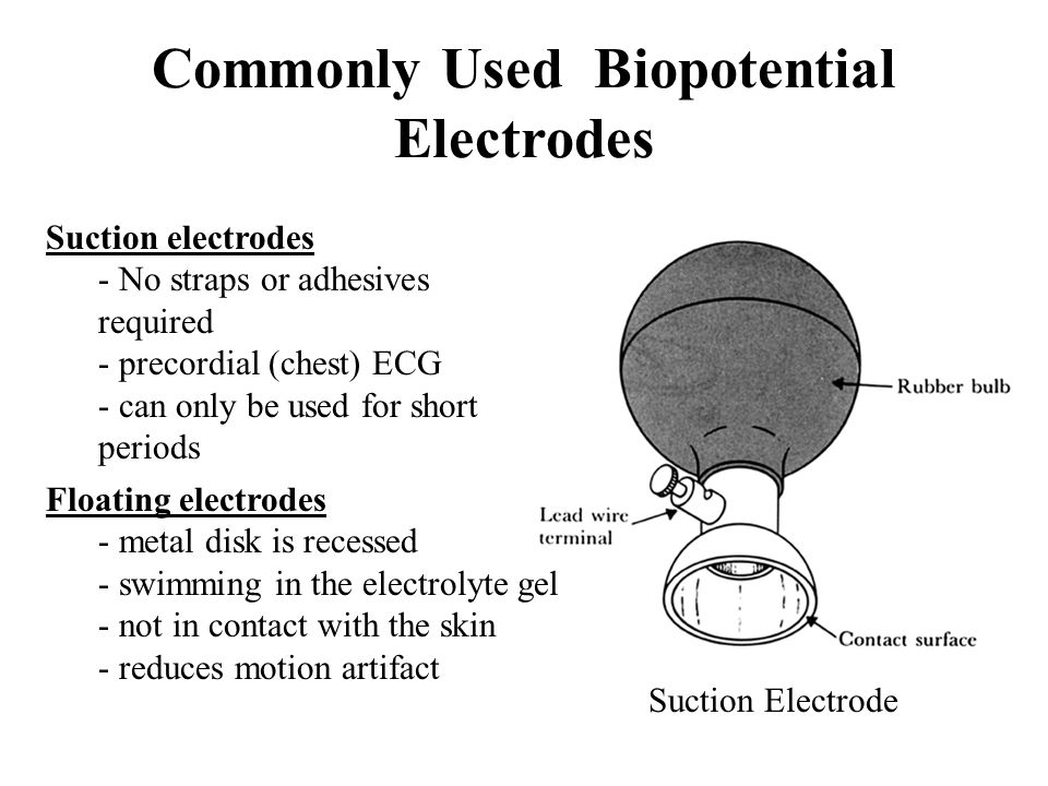 Commonly Used Biopotential Electrodes Suction electrodes - No straps or adhesives required - precordial (chest) ECG - can only be used for short perio