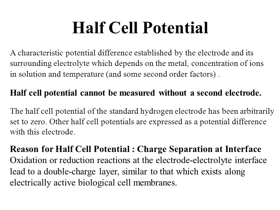Half Cell Potential A characteristic potential difference established by the electrode and its surrounding electrolyte which depends on the metal, con