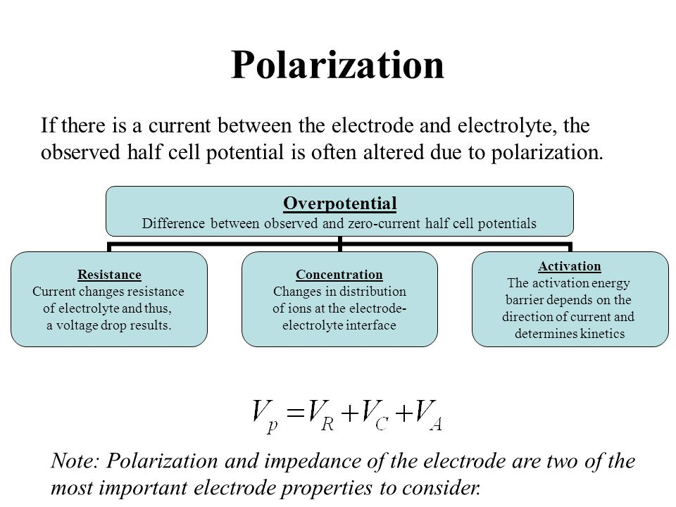 Polarization If there is a current between the electrode and electrolyte, the observed half cell potential is often altered due to polarization. Overp