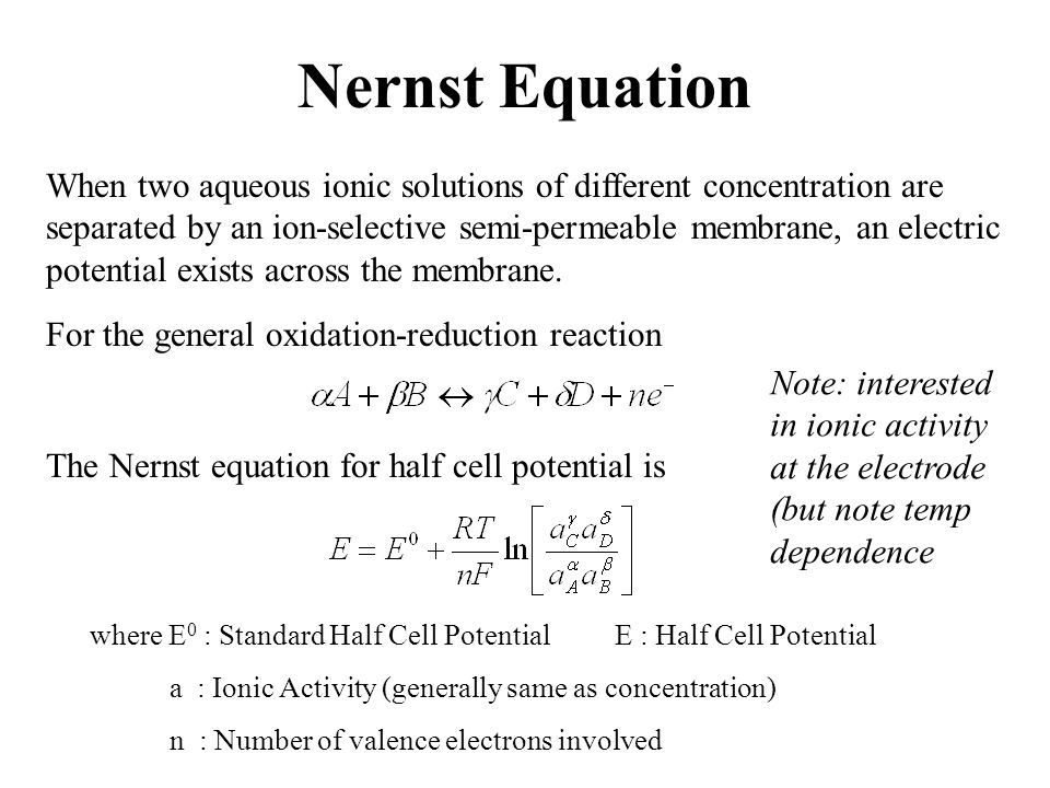 Nernst Equation When two aqueous ionic solutions of different concentration are separated by an ion-selective semi-permeable membrane, an electric pot