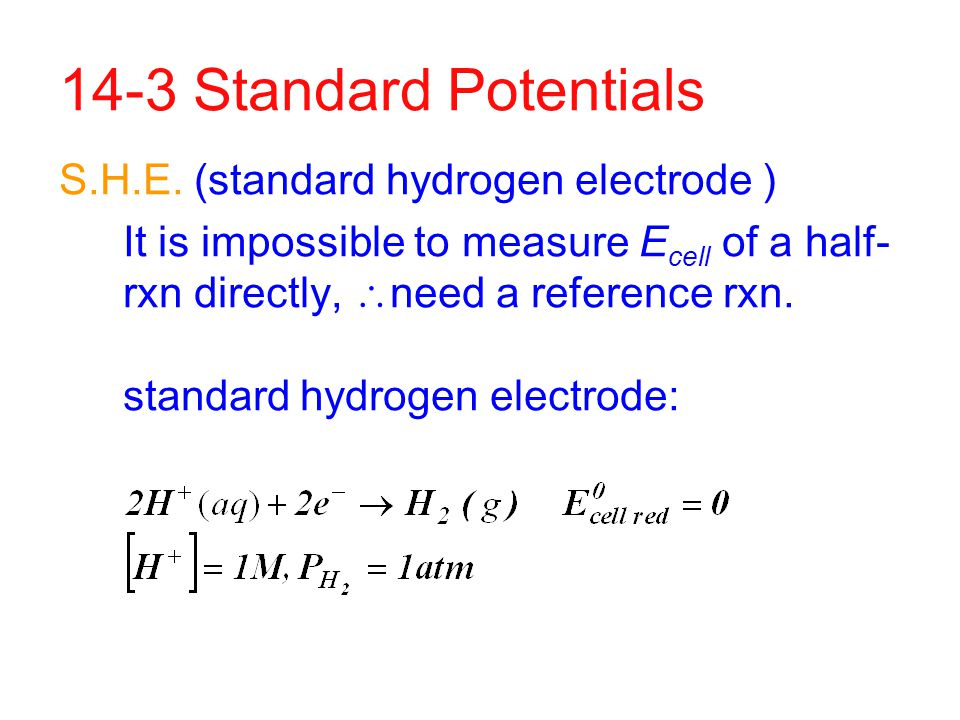14-3 Standard Potentials S.H.E. (standard hydrogen electrode ) It is impossible to measure E cell of a half- rxn directly,  need a reference rxn. sta
