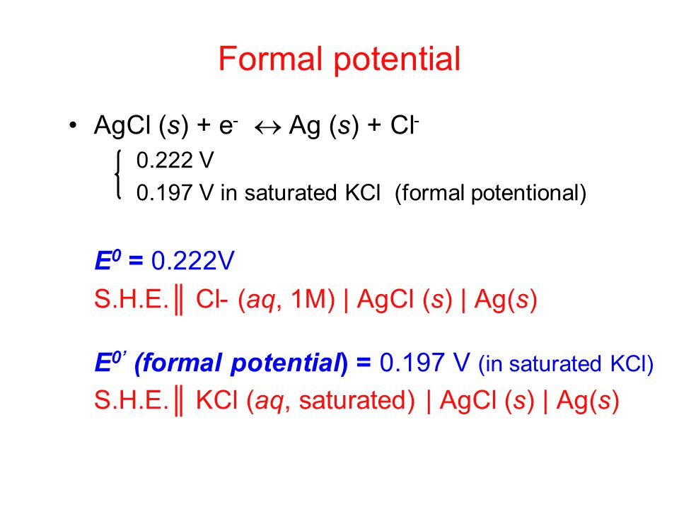 AgCl (s) + e -  Ag (s) + Cl - 0.222 V 0.197 V in saturated KCl (formal potentional) E 0 = 0.222V S.H.E.║ Cl- (aq, 1M) | AgCl (s) | Ag(s) E 0' (formal potential) = 0.197 V (in saturated KCl) S.H.E.║ KCl (aq, saturated) | AgCl (s) | Ag(s) Formal potential