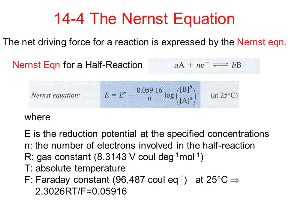 E is the reduction potential at the specified concentrations n: the number of electrons involved in the half-reaction R: gas constant (8.3143 V coul deg -1 mol -1 ) T: absolute temperature F: Faraday constant (96,487 coul eq -1 ) at 25°C  2.3026RT/F=0.05916 14-4 The Nernst Equation The net driving force for a reaction is expressed by the Nernst eqn.