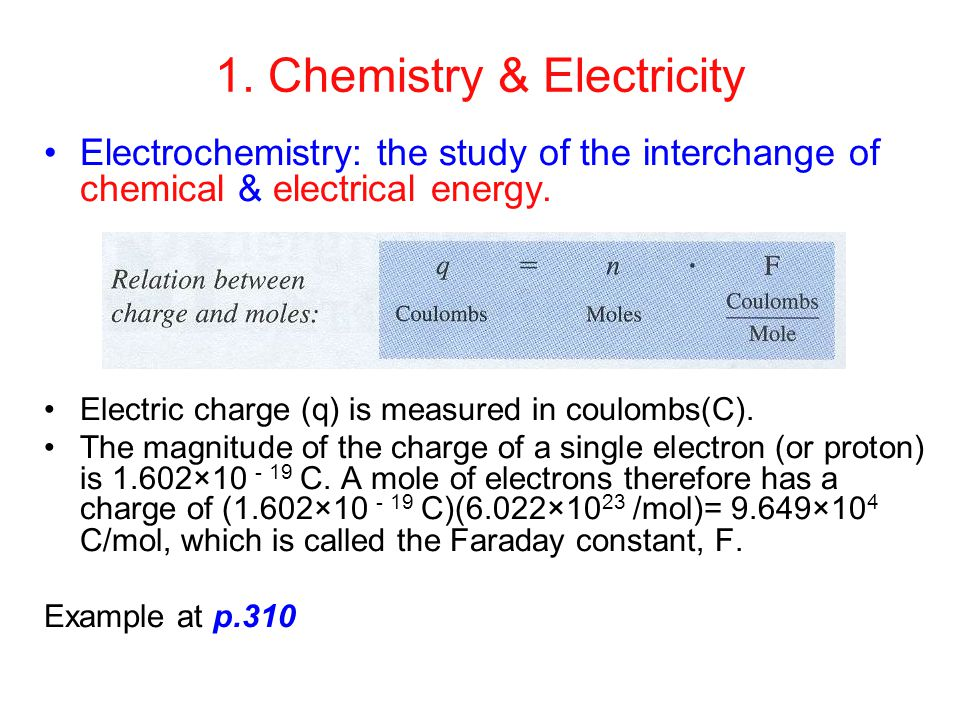 1. Chemistry & Electricity Electrochemistry: the study of the interchange of chemical & electrical energy. Electric charge (q) is measured in coulombs