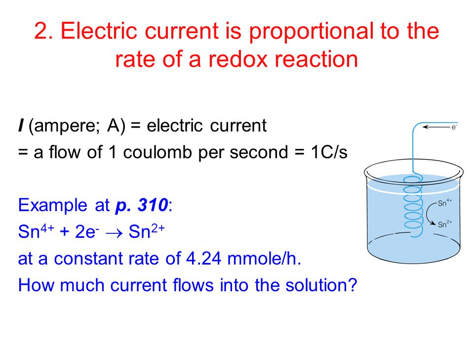 2. Electric current is proportional to the rate of a redox reaction I (ampere; A) = electric current = a flow of 1 coulomb per second = 1C/s Example a