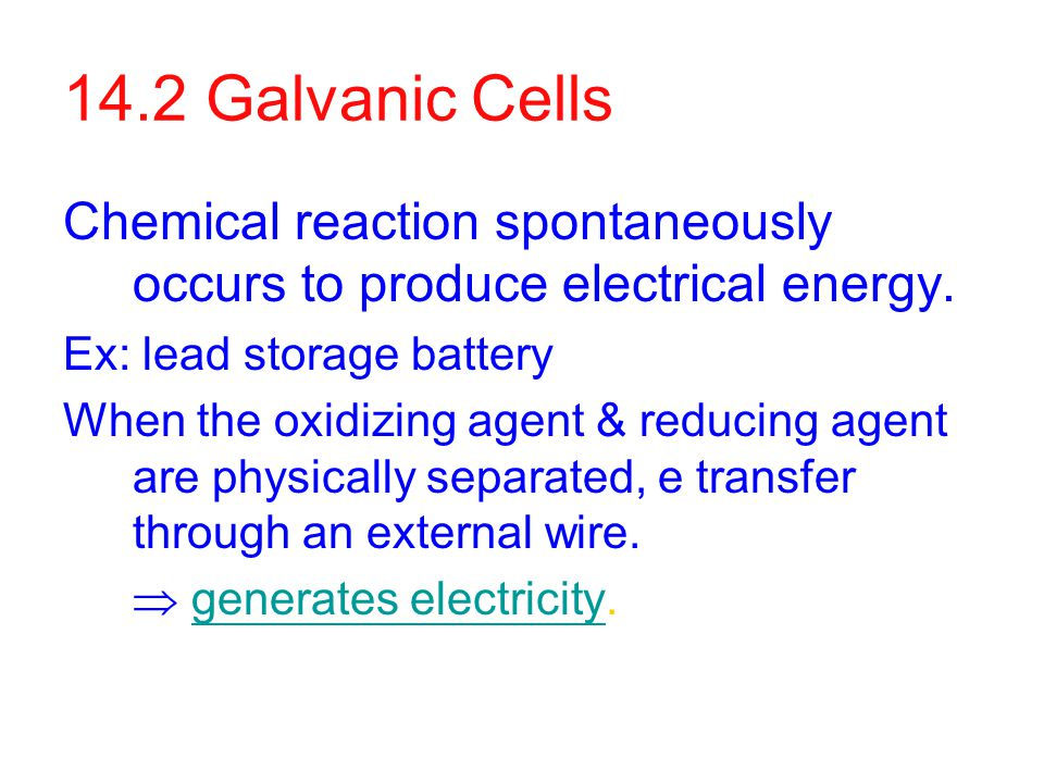 14.2 Galvanic Cells Chemical reaction spontaneously occurs to produce electrical energy.