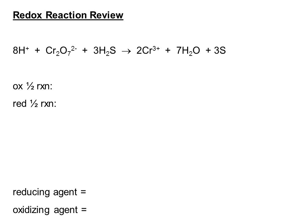 Redox Reaction Review 8H + + Cr 2 O 7 2- + 3H 2 S  2Cr 3+ + 7H 2 O + 3S ox ½ rxn: red ½ rxn: reducing agent = oxidizing agent =