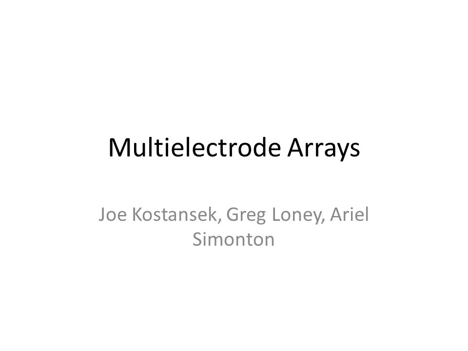 Multielectrode Arrays Joe Kostansek, Greg Loney, Ariel Simonton