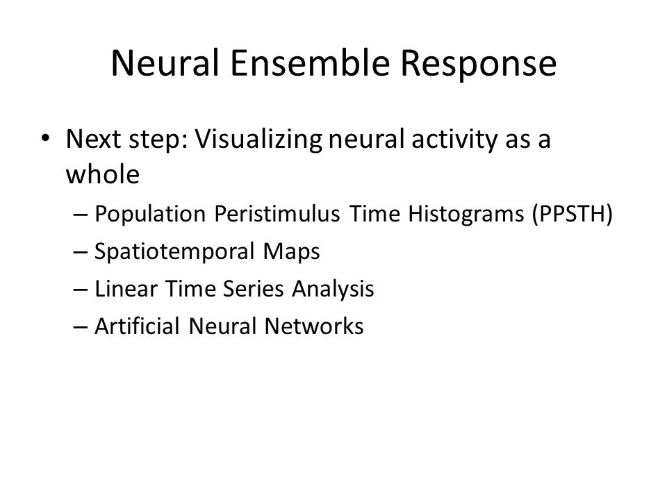 Neural Ensemble Response Next step: Visualizing neural activity as a whole – Population Peristimulus Time Histograms (PPSTH) – Spatiotemporal Maps – Linear Time Series Analysis – Artificial Neural Networks