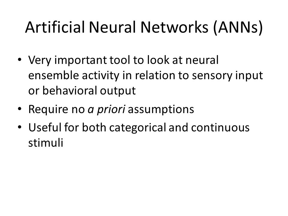 Artificial Neural Networks (ANNs) Very important tool to look at neural ensemble activity in relation to sensory input or behavioral output Require no