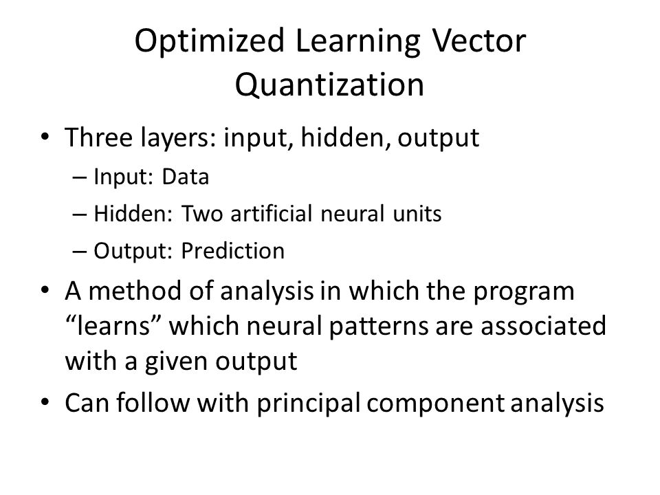 Optimized Learning Vector Quantization Three layers: input, hidden, output – Input: Data – Hidden: Two artificial neural units – Output: Prediction A