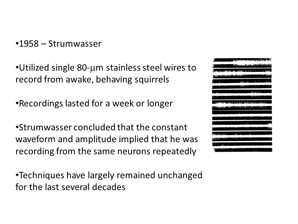 1958 – Strumwasser Utilized single 80-  m stainless steel wires to record from awake, behaving squirrels Recordings lasted for a week or longer Strum