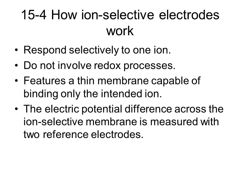15-4 How ion-selective electrodes work Respond selectively to one ion. Do not involve redox processes. Features a thin membrane capable of binding onl