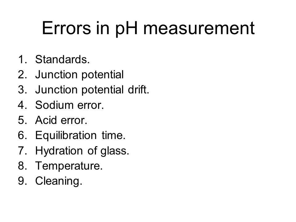 Errors in pH measurement 1.Standards. 2.Junction potential 3.Junction potential drift. 4.Sodium error. 5.Acid error. 6.Equilibration time. 7.Hydration