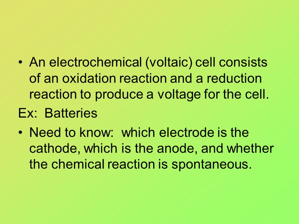 An electrochemical (voltaic) cell consists of an oxidation reaction and a reduction reaction to produce a voltage for the cell. Ex: Batteries Need to